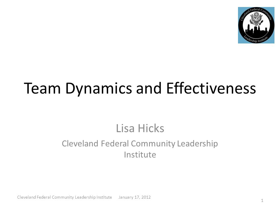 Team Dynamics and Effectiveness Lisa Hicks Cleveland Federal Community Leadership Institute 1 Cleveland Federal Community Leadership Institute January 17, 2012