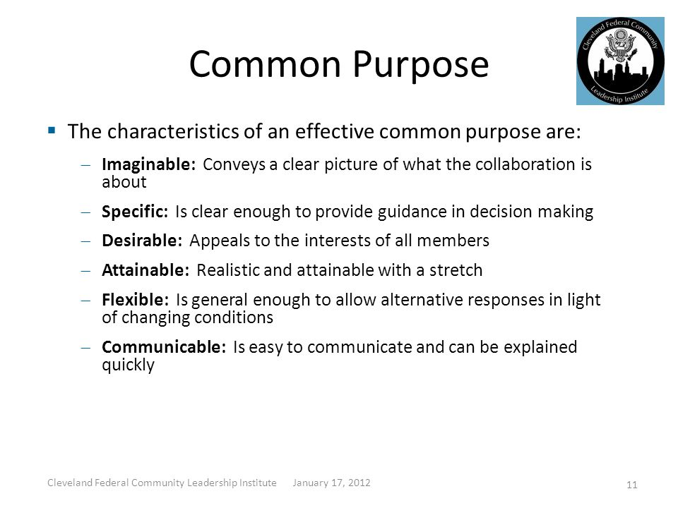 Common Purpose  The characteristics of an effective common purpose are:  Imaginable: Conveys a clear picture of what the collaboration is about  Specific: Is clear enough to provide guidance in decision making  Desirable: Appeals to the interests of all members  Attainable: Realistic and attainable with a stretch  Flexible: Is general enough to allow alternative responses in light of changing conditions  Communicable: Is easy to communicate and can be explained quickly Cleveland Federal Community Leadership Institute January 17, 2012 11