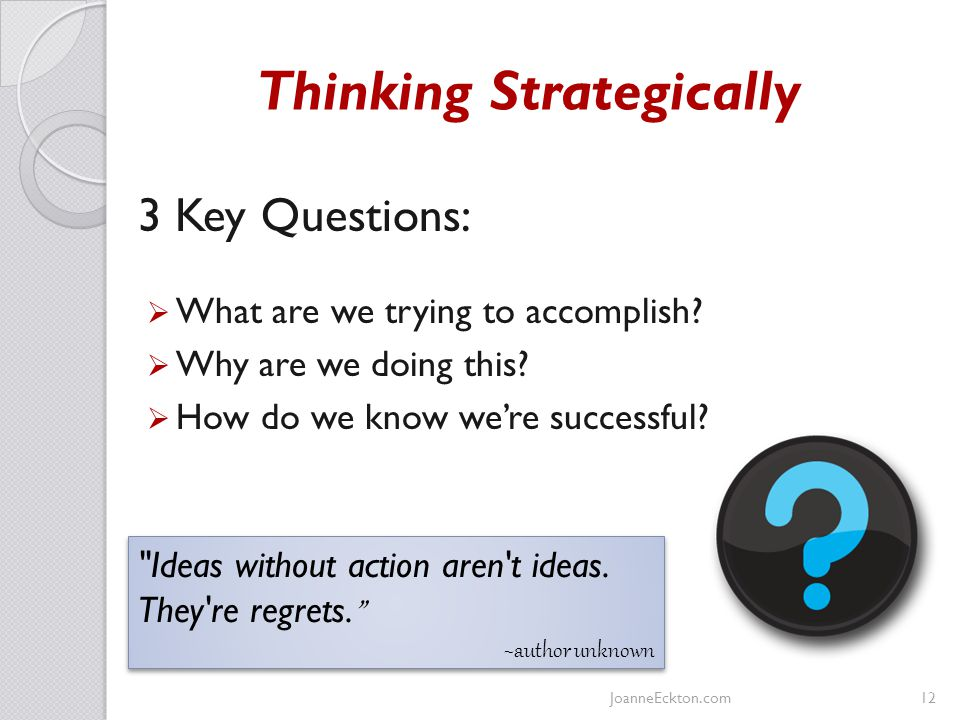 Thinking Strategically 3 Key Questions:  What are we trying to accomplish.