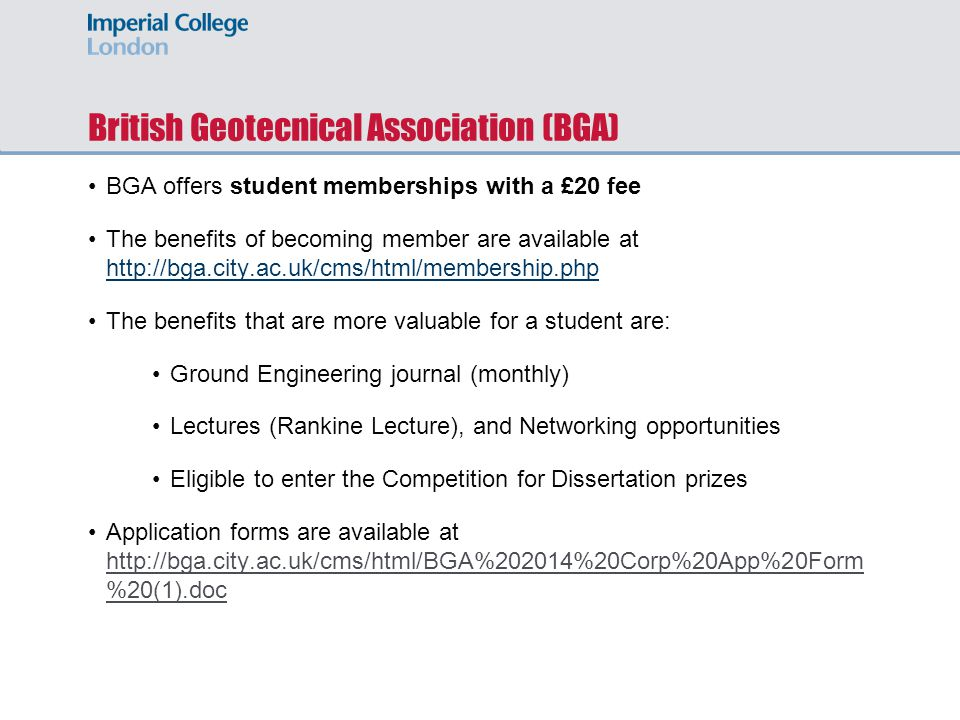 British Geotecnical Association (BGA) BGA offers student memberships with a £20 fee The benefits of becoming member are available at http://bga.city.ac.uk/cms/html/membership.php http://bga.city.ac.uk/cms/html/membership.php The benefits that are more valuable for a student are: Ground Engineering journal (monthly) Lectures (Rankine Lecture), and Networking opportunities Eligible to enter the Competition for Dissertation prizes Application forms are available at http://bga.city.ac.uk/cms/html/BGA%202014%20Corp%20App%20Form %20(1).doc