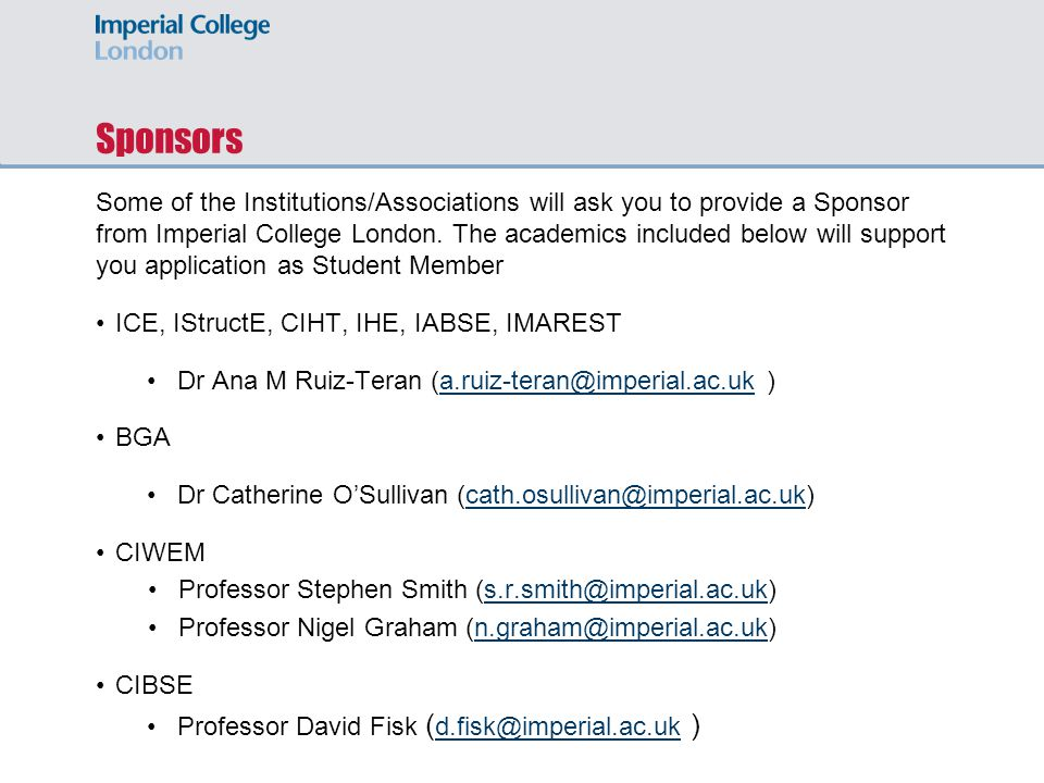 Sponsors Some of the Institutions/Associations will ask you to provide a Sponsor from Imperial College London. The academics included below will suppo