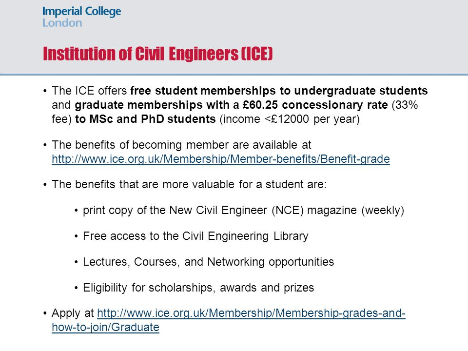 Institution of Structural Engineers (IStructE) IStructE offers free student memberships to undergraduate, MSc and PhD students The benefits of becoming member are available at http://www.istructe.org/membership/types-of-membership/student- member http://www.istructe.org/membership/types-of-membership/student- member The benefits that are more valuable for a student are: Print and on-line subscription to The Structural Engineer (monthly) Free access to the IStructE Library Lectures, Courses, and Networking opportunities Eligibility for scholarships, awards and prizes Apply by 31 st October through the Imperial College London link at https://skempton.wufoo.com/forms/q7x2x3/ https://skempton.wufoo.com/forms/q7x2x3/