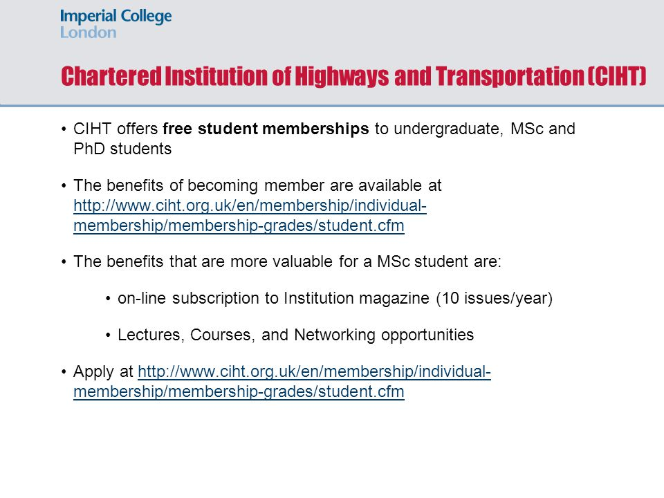 Chartered Institution of Highways and Transportation (CIHT) CIHT offers free student memberships to undergraduate, MSc and PhD students The benefits of becoming member are available at http://www.ciht.org.uk/en/membership/individual- membership/membership-grades/student.cfm http://www.ciht.org.uk/en/membership/individual- membership/membership-grades/student.cfm The benefits that are more valuable for a MSc student are: on-line subscription to Institution magazine (10 issues/year) Lectures, Courses, and Networking opportunities Apply at http://www.ciht.org.uk/en/membership/individual- membership/membership-grades/student.cfmhttp://www.ciht.org.uk/en/membership/individual- membership/membership-grades/student.cfm