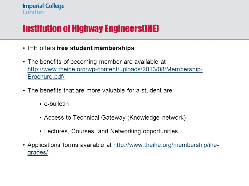 Institution of Highway Engineers(IHE) IHE offers free student memberships The benefits of becoming member are available at http://www.theihe.org/wp-content/uploads/2013/08/Membership- Brochure.pdf/ http://www.theihe.org/wp-content/uploads/2013/08/Membership- Brochure.pdf/ The benefits that are more valuable for a student are: e-bulletin Access to Technical Gateway (Knowledge network) Lectures, Courses, and Networking opportunities Applications forms available at http://www.theihe.org/membership/ihe- grades/http://www.theihe.org/membership/ihe- grades/