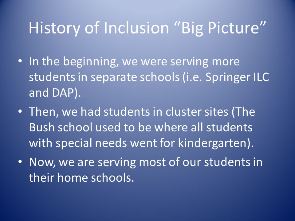 "History of Inclusion ""Big Picture"" In the beginning, we were serving more students in separate schools (i.e. Springer ILC and DAP). Then, we had stude"