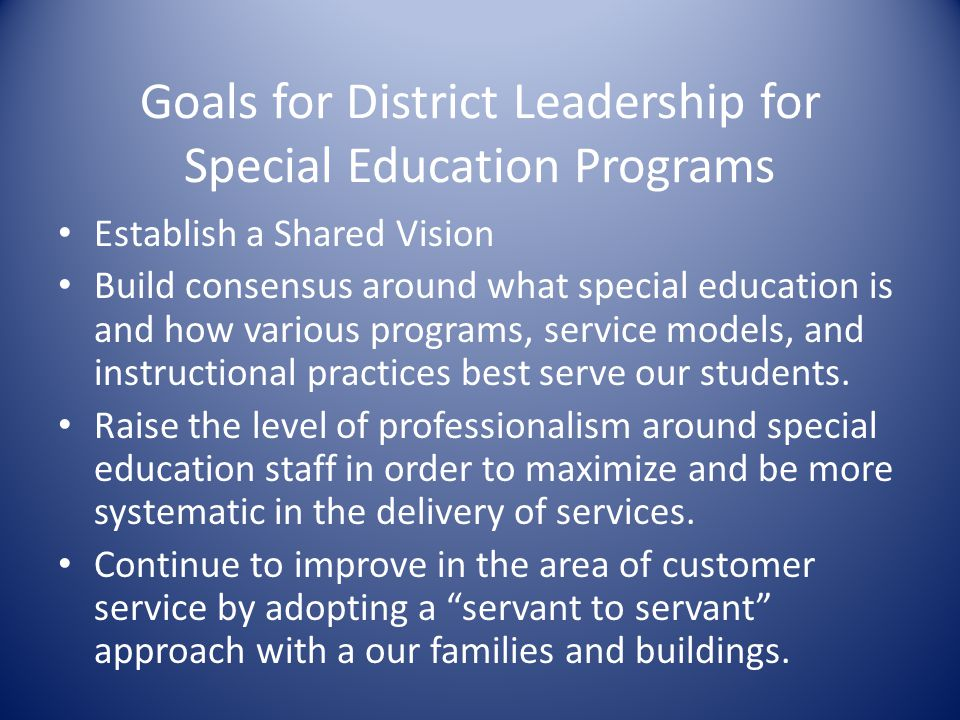 Goals for District Leadership for Special Education Programs Establish a Shared Vision Build consensus around what special education is and how variou