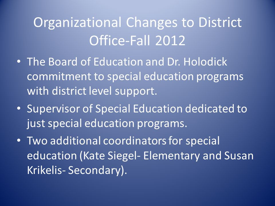 Organizational Changes to District Office-Fall 2012 The Board of Education and Dr. Holodick commitment to special education programs with district lev