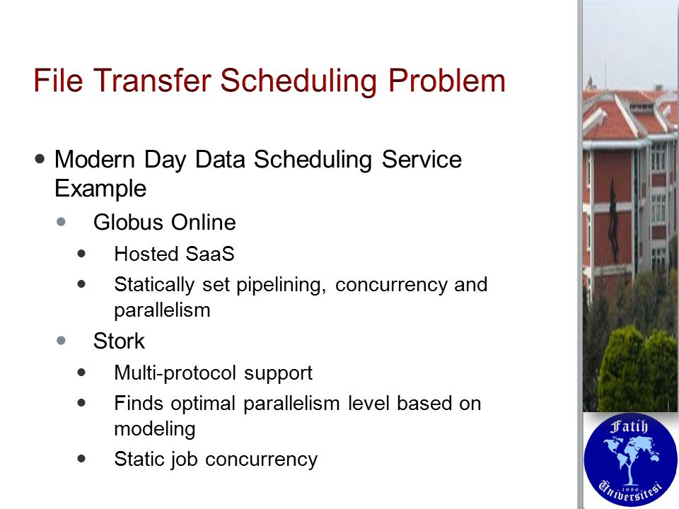 Modern Day Data Scheduling Service Example Modern Day Data Scheduling Service Example Globus Online Globus Online Hosted SaaS Hosted SaaS Statically set pipelining, concurrency and parallelism Statically set pipelining, concurrency and parallelism Stork Stork Multi-protocol support Multi-protocol support Finds optimal parallelism level based on modeling Finds optimal parallelism level based on modeling Static job concurrency Static job concurrency