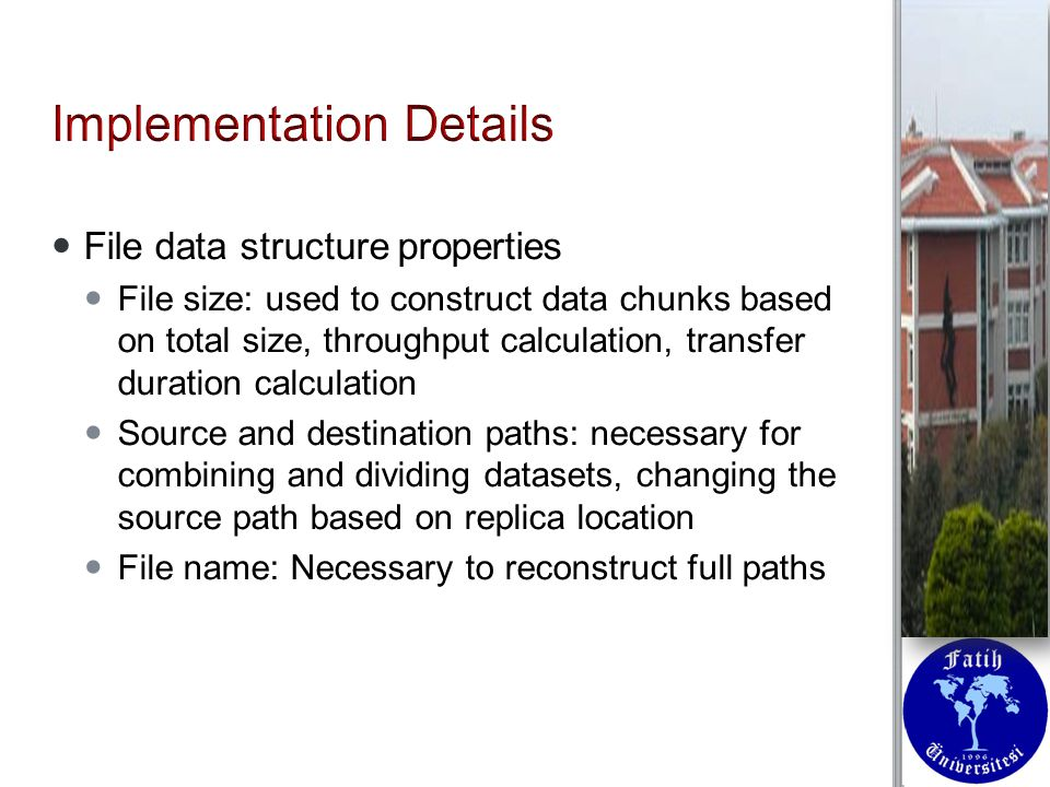 File data structure properties File data structure properties File size: used to construct data chunks based on total size, throughput calculation, transfer duration calculation File size: used to construct data chunks based on total size, throughput calculation, transfer duration calculation Source and destination paths: necessary for combining and dividing datasets, changing the source path based on replica location Source and destination paths: necessary for combining and dividing datasets, changing the source path based on replica location File name: Necessary to reconstruct full paths File name: Necessary to reconstruct full paths