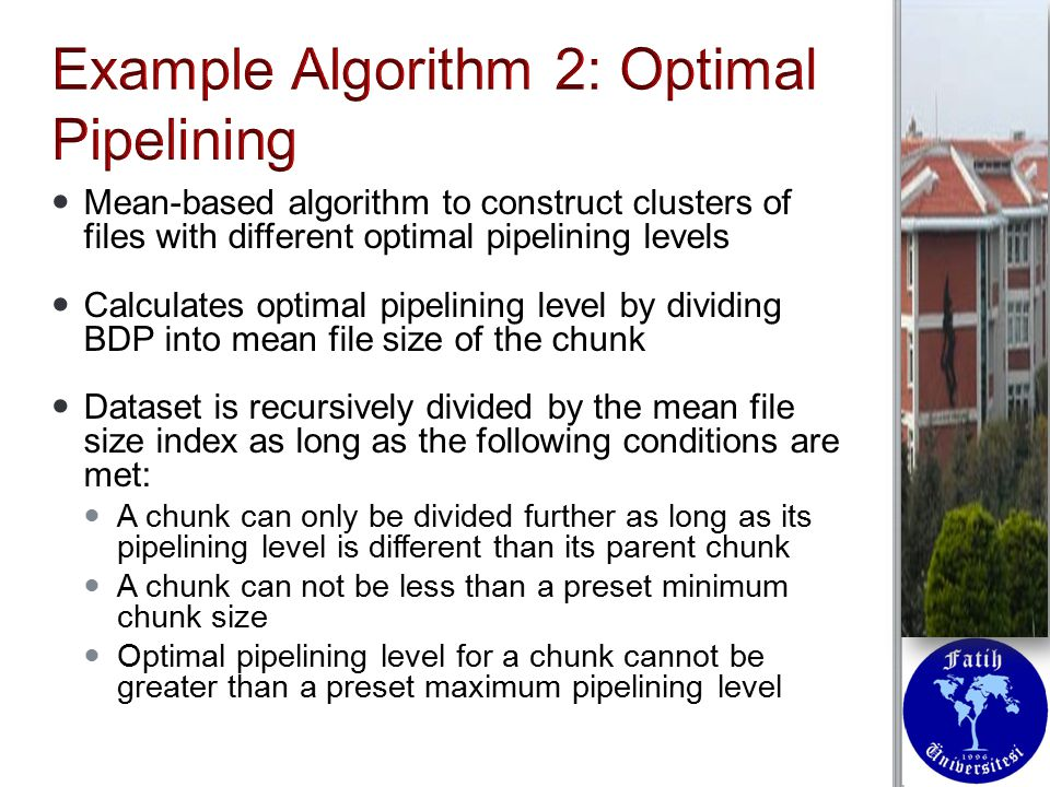 Mean-based algorithm to construct clusters of files with different optimal pipelining levels Mean-based algorithm to construct clusters of files with different optimal pipelining levels Calculates optimal pipelining level by dividing BDP into mean file size of the chunk Calculates optimal pipelining level by dividing BDP into mean file size of the chunk Dataset is recursively divided by the mean file size index as long as the following conditions are met: Dataset is recursively divided by the mean file size index as long as the following conditions are met: A chunk can only be divided further as long as its pipelining level is different than its parent chunk A chunk can only be divided further as long as its pipelining level is different than its parent chunk A chunk can not be less than a preset minimum chunk size A chunk can not be less than a preset minimum chunk size Optimal pipelining level for a chunk cannot be greater than a preset maximum pipelining level Optimal pipelining level for a chunk cannot be greater than a preset maximum pipelining level