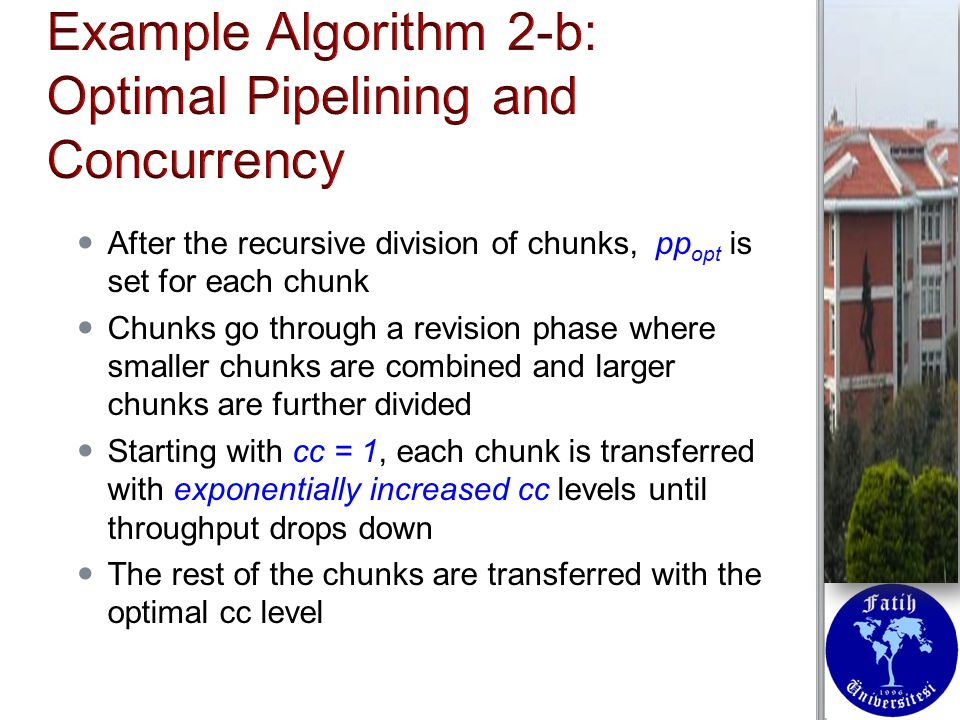 After the recursive division of chunks, pp opt is set for each chunk After the recursive division of chunks, pp opt is set for each chunk Chunks go through a revision phase where smaller chunks are combined and larger chunks are further divided Chunks go through a revision phase where smaller chunks are combined and larger chunks are further divided Starting with cc = 1, each chunk is transferred with exponentially increased cc levels until throughput drops down Starting with cc = 1, each chunk is transferred with exponentially increased cc levels until throughput drops down The rest of the chunks are transferred with the optimal cc level The rest of the chunks are transferred with the optimal cc level