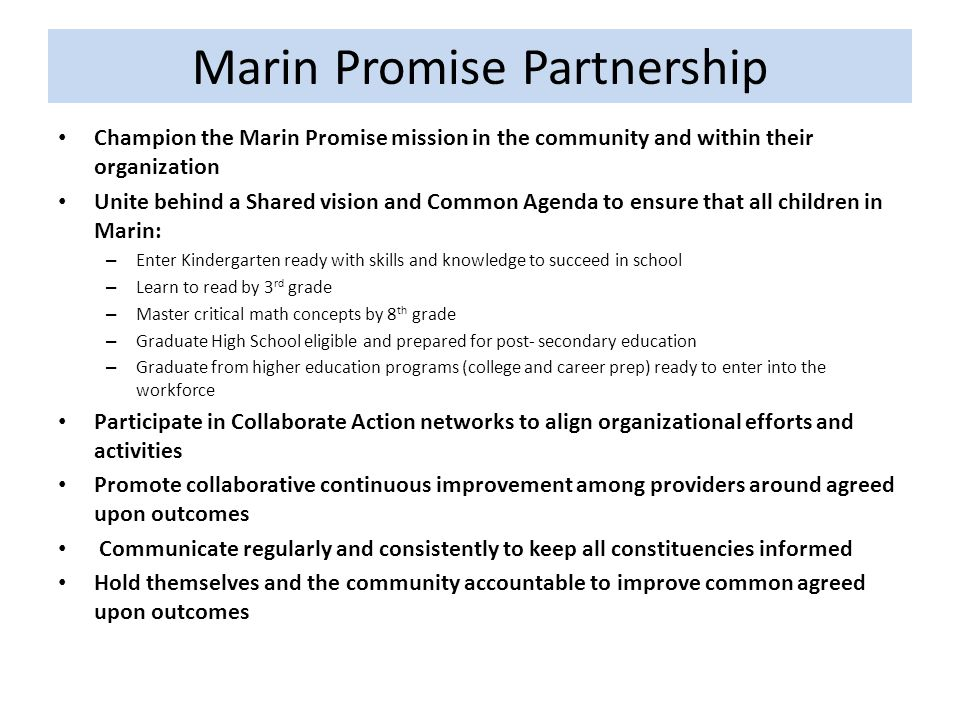 Marin Promise Partnership Champion the Marin Promise mission in the community and within their organization Unite behind a Shared vision and Common Agenda to ensure that all children in Marin: – Enter Kindergarten ready with skills and knowledge to succeed in school – Learn to read by 3 rd grade – Master critical math concepts by 8 th grade – Graduate High School eligible and prepared for post- secondary education – Graduate from higher education programs (college and career prep) ready to enter into the workforce Participate in Collaborate Action networks to align organizational efforts and activities Promote collaborative continuous improvement among providers around agreed upon outcomes Communicate regularly and consistently to keep all constituencies informed Hold themselves and the community accountable to improve common agreed upon outcomes