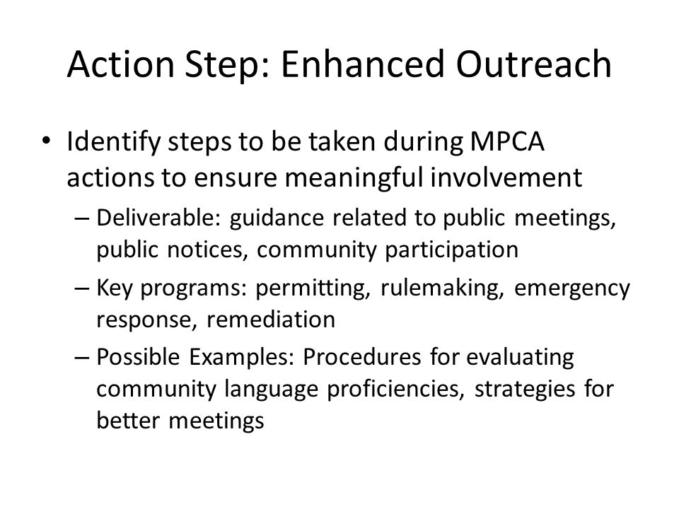 Action Step: Enhanced Outreach Identify steps to be taken during MPCA actions to ensure meaningful involvement – Deliverable: guidance related to public meetings, public notices, community participation – Key programs: permitting, rulemaking, emergency response, remediation – Possible Examples: Procedures for evaluating community language proficiencies, strategies for better meetings