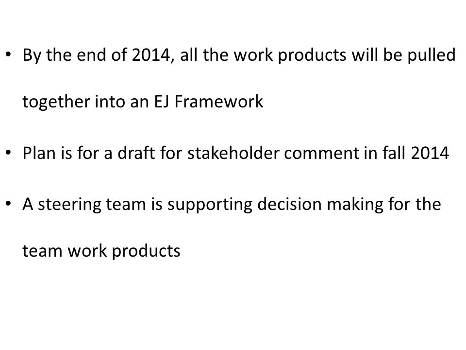 By the end of 2014, all the work products will be pulled together into an EJ Framework Plan is for a draft for stakeholder comment in fall 2014 A steering team is supporting decision making for the team work products