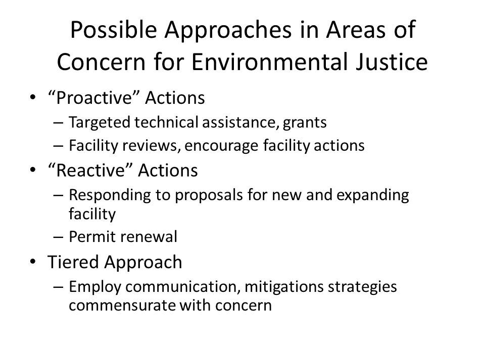 Possible Approaches in Areas of Concern for Environmental Justice Proactive Actions – Targeted technical assistance, grants – Facility reviews, encourage facility actions Reactive Actions – Responding to proposals for new and expanding facility – Permit renewal Tiered Approach – Employ communication, mitigations strategies commensurate with concern