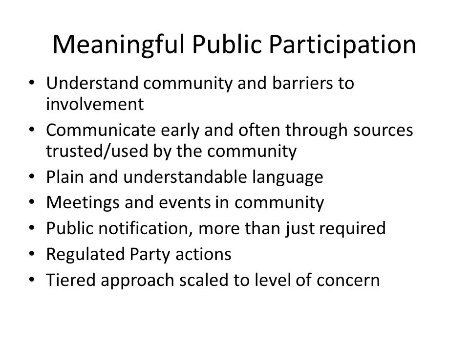 Meaningful Public Participation Understand community and barriers to involvement Communicate early and often through sources trusted/used by the community Plain and understandable language Meetings and events in community Public notification, more than just required Regulated Party actions Tiered approach scaled to level of concern