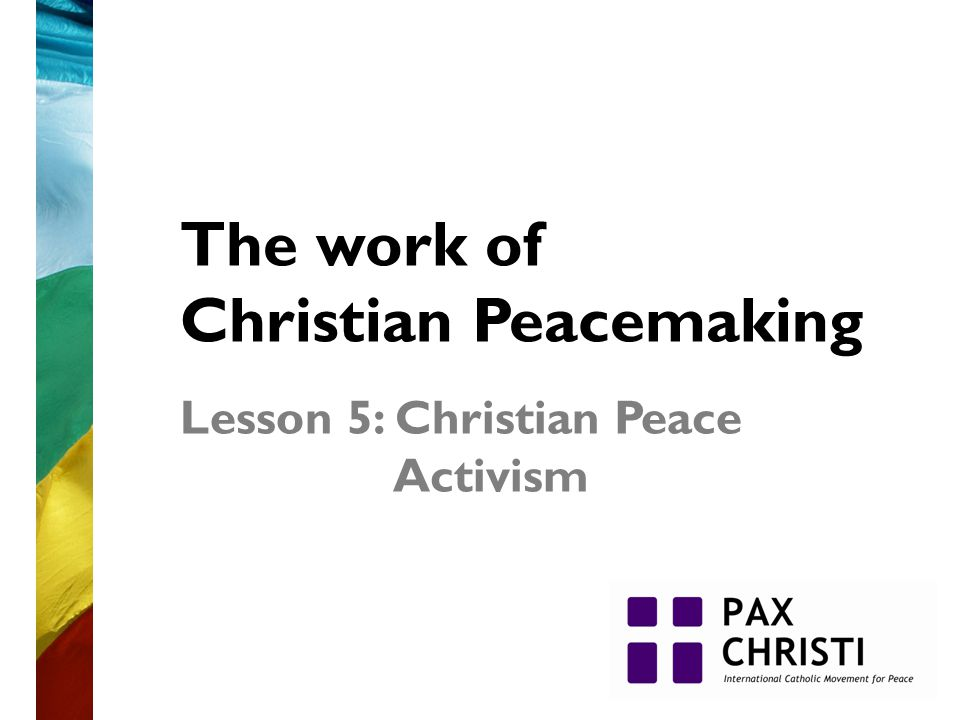 The work of Christian Peacemaking Lesson 5: Christian Peace Activism