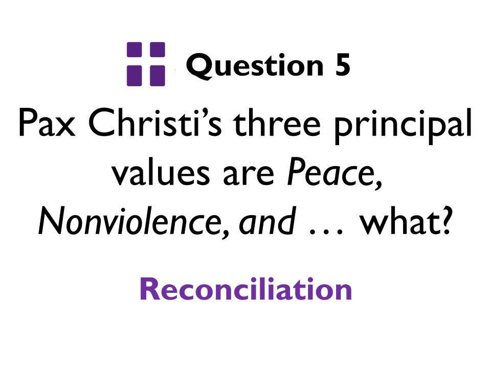Pax Christi's three principal values are Peace, Nonviolence, and … what? Question 5 Reconciliation
