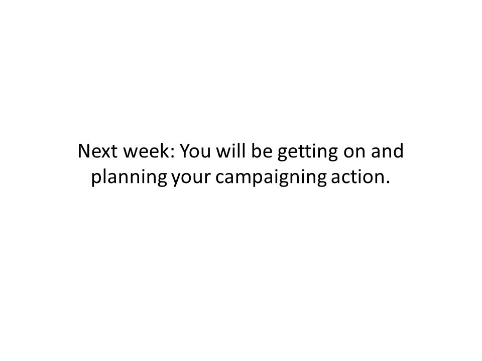 Next week: You will be getting on and planning your campaigning action.