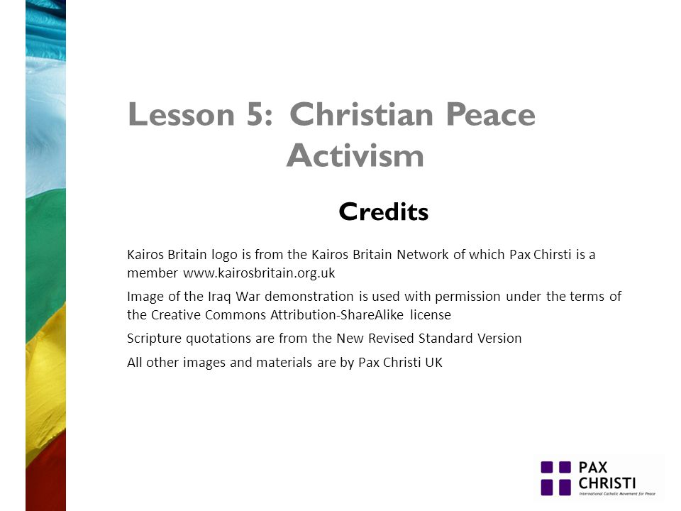 Lesson 5: Christian Peace Activism Credits Kairos Britain logo is from the Kairos Britain Network of which Pax Chirsti is a member www.kairosbritain.org.uk Image of the Iraq War demonstration is used with permission under the terms of the Creative Commons Attribution-ShareAlike license Scripture quotations are from the New Revised Standard Version All other images and materials are by Pax Christi UK