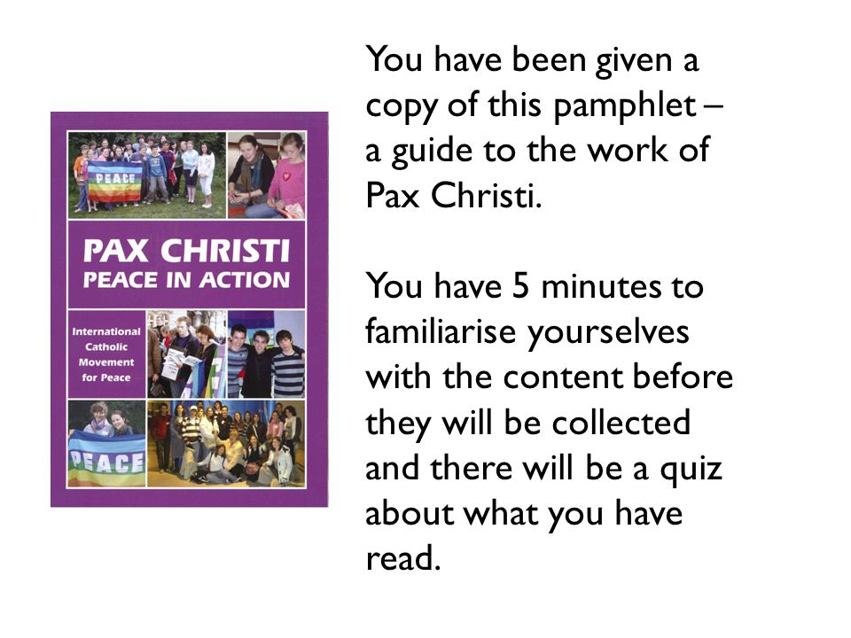You have been given a copy of this pamphlet – a guide to the work of Pax Christi. You have 5 minutes to familiarise yourselves with the content before
