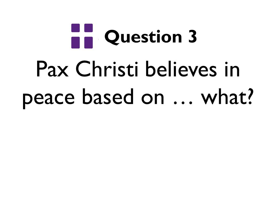Pax Christi believes in peace based on … what Question 3