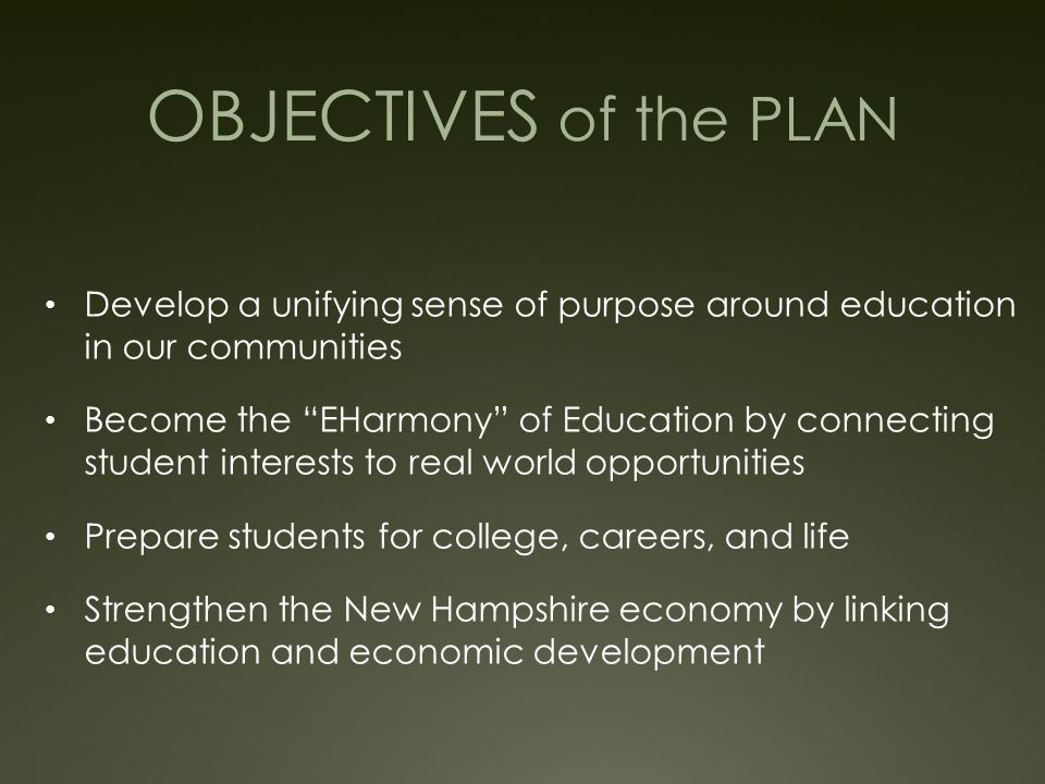 OBJECTIVES of the PLAN Develop a unifying sense of purpose around education in our communities Become the EHarmony of Education by connecting student interests to real world opportunities Prepare students for college, careers, and life Strengthen the New Hampshire economy by linking education and economic development
