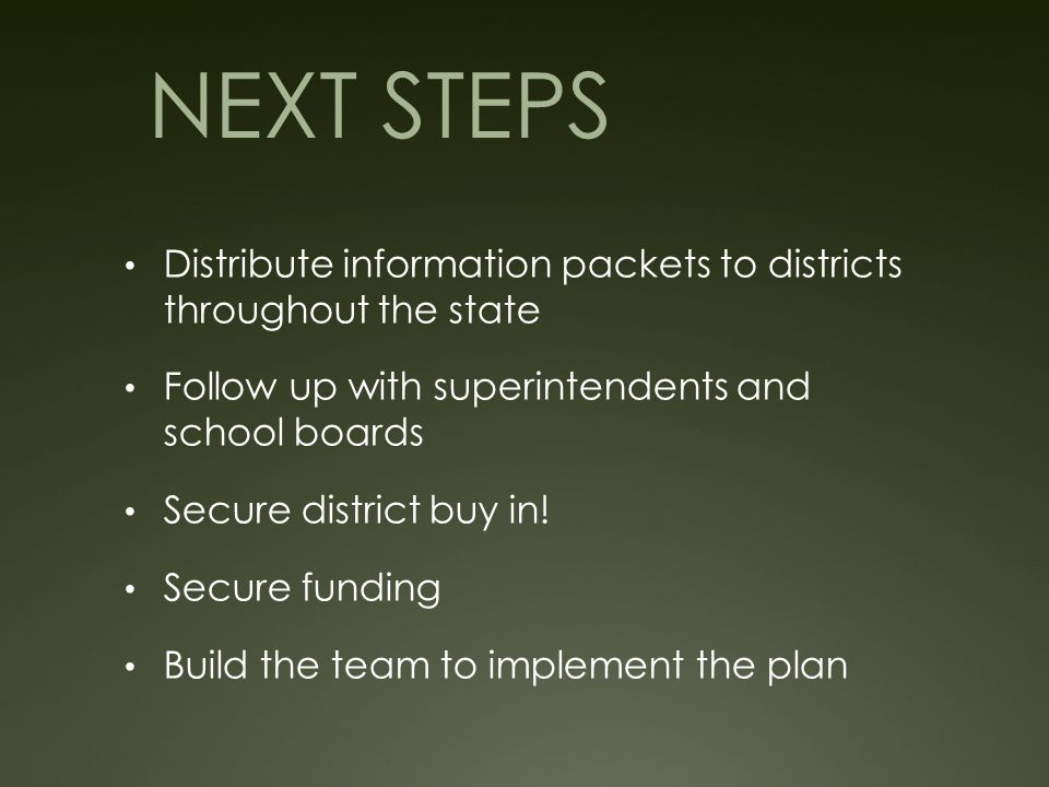 NEXT STEPS Distribute information packets to districts throughout the state Follow up with superintendents and school boards Secure district buy in.