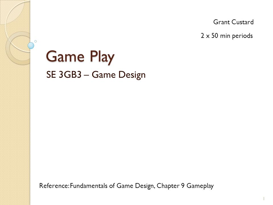 Game Play SE 3GB3 – Game Design Grant Custard Reference: Fundamentals of Game Design, Chapter 9 Gameplay 2 x 50 min periods 1