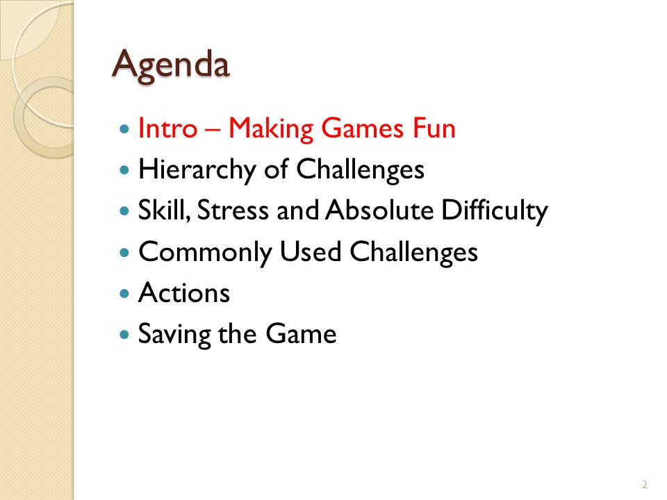 Agenda Intro – Making Games Fun Hierarchy of Challenges Skill, Stress and Absolute Difficulty Commonly Used Challenges Actions Saving the Game 2
