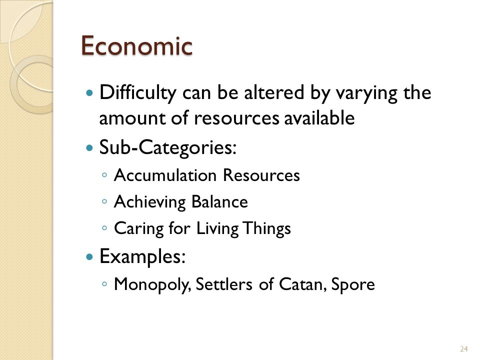 Economic Difficulty can be altered by varying the amount of resources available Sub-Categories: ◦ Accumulation Resources ◦ Achieving Balance ◦ Caring for Living Things Examples: ◦ Monopoly, Settlers of Catan, Spore 24