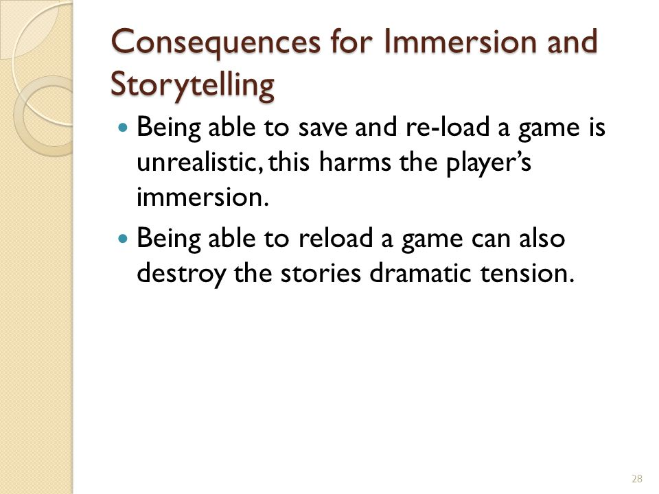 Consequences for Immersion and Storytelling Being able to save and re-load a game is unrealistic, this harms the player's immersion.