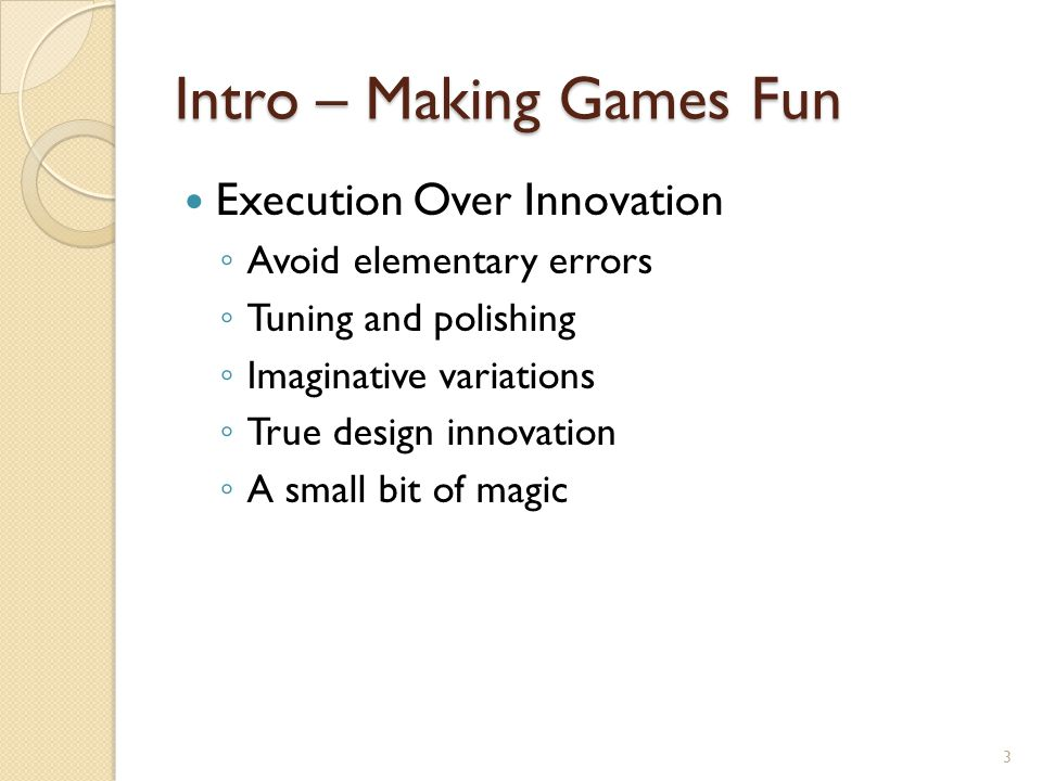 Intro – Making Games Fun Finding the Fun Factor ◦ Design around the player ◦ Know your target audience ◦ Abstract or Automate parts that are not fun ◦ Be true to your vision ◦ Strive for harmony, elegance, and beauty 4