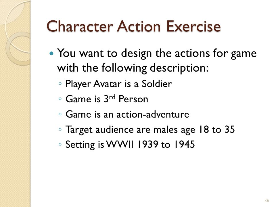 Character Action Exercise You want to design the actions for game with the following description: ◦ Player Avatar is a Soldier ◦ Game is 3 rd Person ◦ Game is an action-adventure ◦ Target audience are males age 18 to 35 ◦ Setting is WWII 1939 to 1945 36