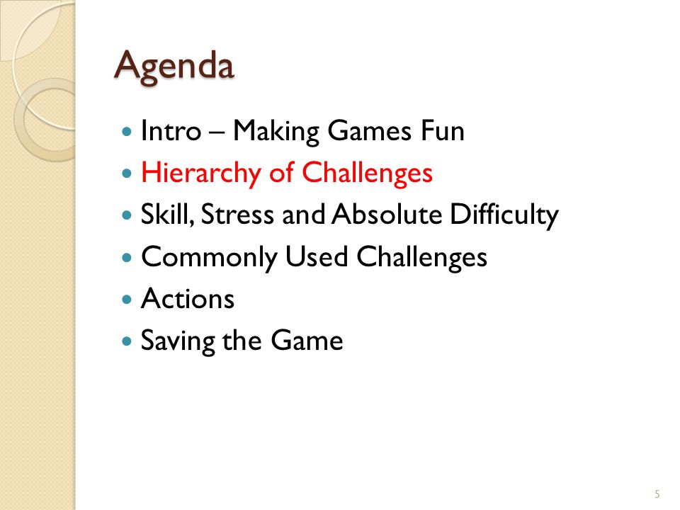 Agenda Intro – Making Games Fun Hierarchy of Challenges Skill, Stress and Absolute Difficulty Commonly Used Challenges Saving the Game Actions 26