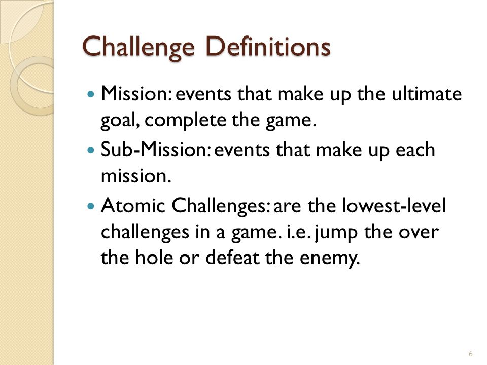 Challenge Definitions Mission: events that make up the ultimate goal, complete the game.
