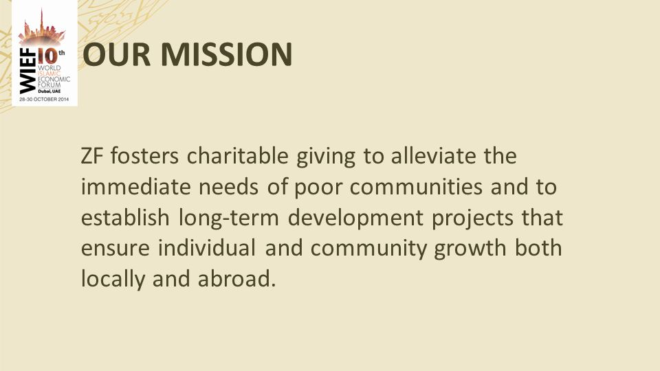 OUR MISSION ZF fosters charitable giving to alleviate the immediate needs of poor communities and to establish long-term development projects that ensure individual and community growth both locally and abroad.