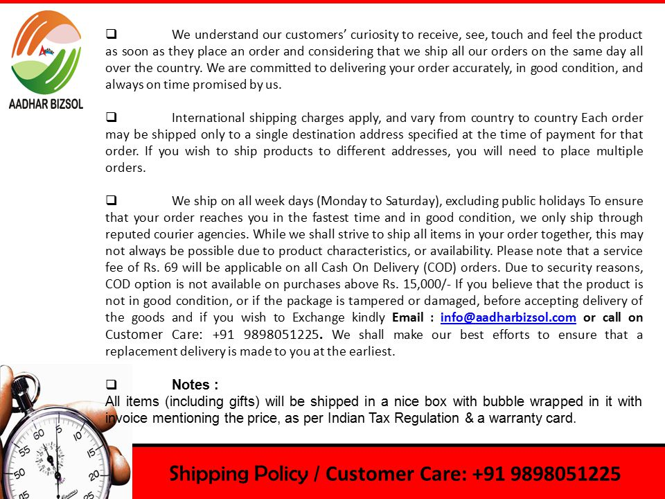 Shipping Policy / Customer Care: +91 9898051225  We understand our customers' curiosity to receive, see, touch and feel the product as soon as they place an order and considering that we ship all our orders on the same day all over the country.