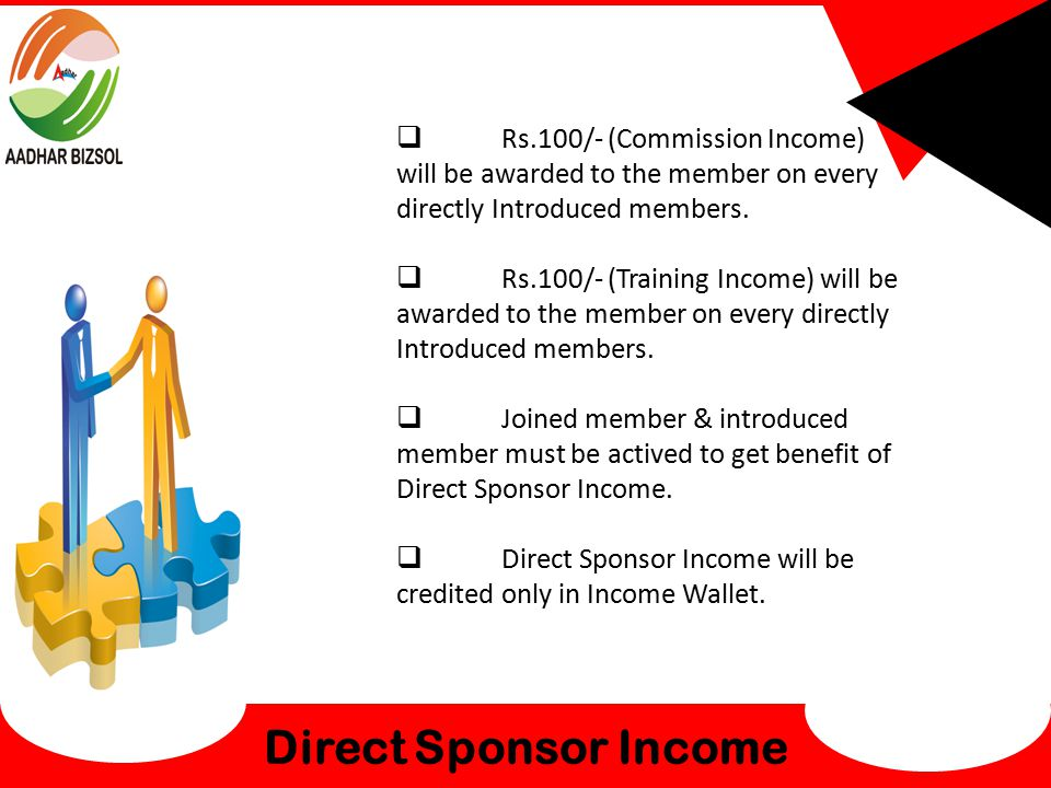 Direct Sponsor Income  Rs.100/- (Commission Income) will be awarded to the member on every directly Introduced members.  Rs.100/- (Training Income)
