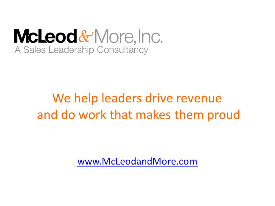 www.McLeodandMore.com We help leaders drive revenue and do work that makes them proud