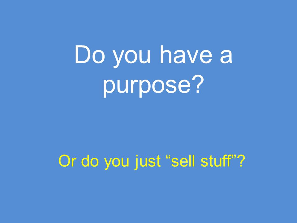 "Do you have a purpose? Or do you just ""sell stuff""?"