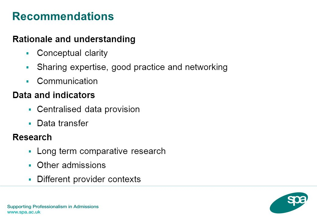 Recommendations Rationale and understanding  Conceptual clarity  Sharing expertise, good practice and networking  Communication Data and indicators  Centralised data provision  Data transfer Research  Long term comparative research  Other admissions  Different provider contexts