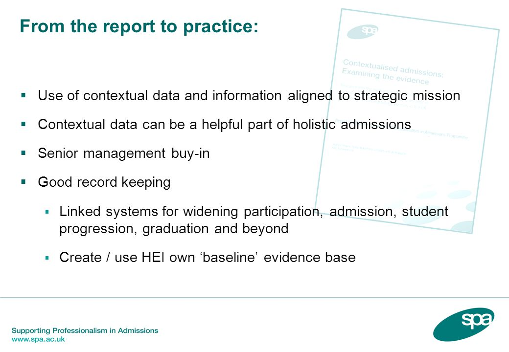 From the report to practice:  Use of contextual data and information aligned to strategic mission  Contextual data can be a helpful part of holistic admissions  Senior management buy-in  Good record keeping  Linked systems for widening participation, admission, student progression, graduation and beyond  Create / use HEI own 'baseline' evidence base