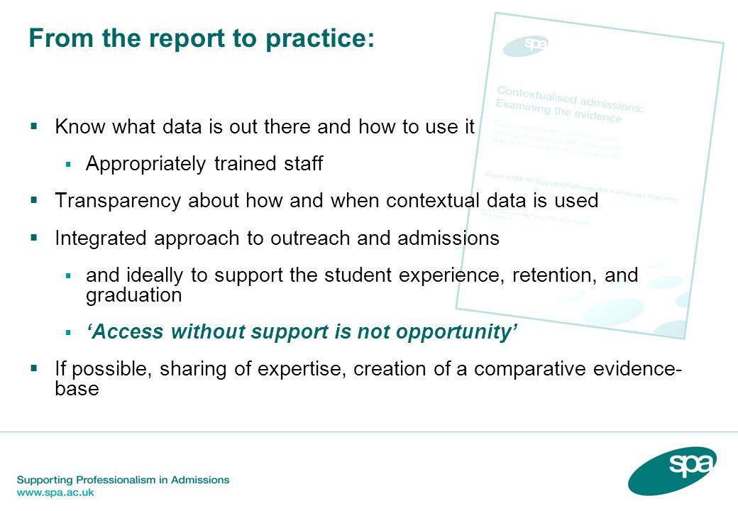 From the report to practice:  Know what data is out there and how to use it  Appropriately trained staff  Transparency about how and when contextual data is used  Integrated approach to outreach and admissions  and ideally to support the student experience, retention, and graduation  'Access without support is not opportunity'  If possible, sharing of expertise, creation of a comparative evidence- base