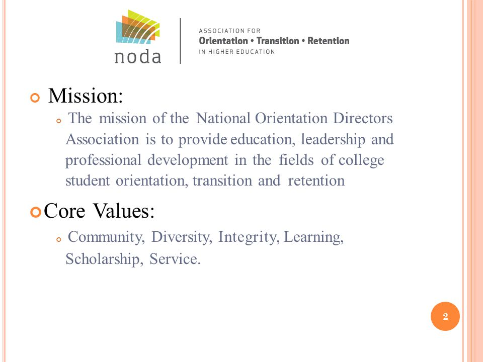 Mission: The mission of the National Orientation Directors Association is to provide education, leadership and professional development in the fields of college student orientation, transition and retention Core Values: Community, Diversity, Integrity, Learning, Scholarship, Service.