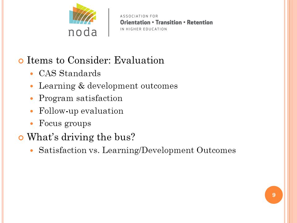 Items to Consider: Evaluation CAS Standards Learning & development outcomes Program satisfaction Follow-up evaluation Focus groups What's driving the bus.