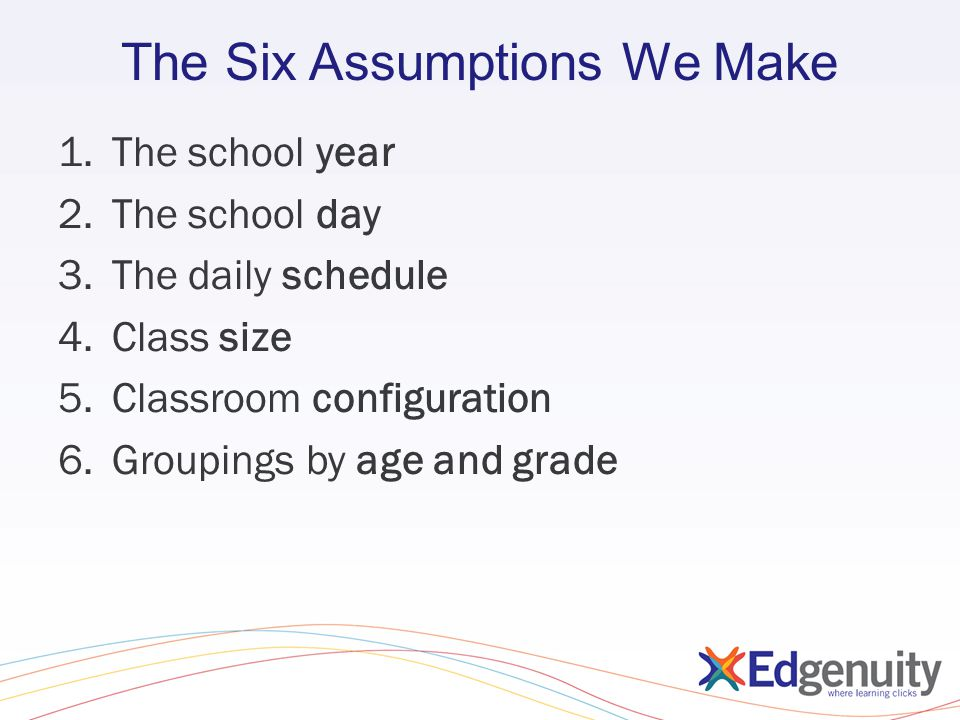 The Six Assumptions We Make 1.The school year 2.The school day 3.The daily schedule 4.Class size 5.Classroom configuration 6.Groupings by age and grad