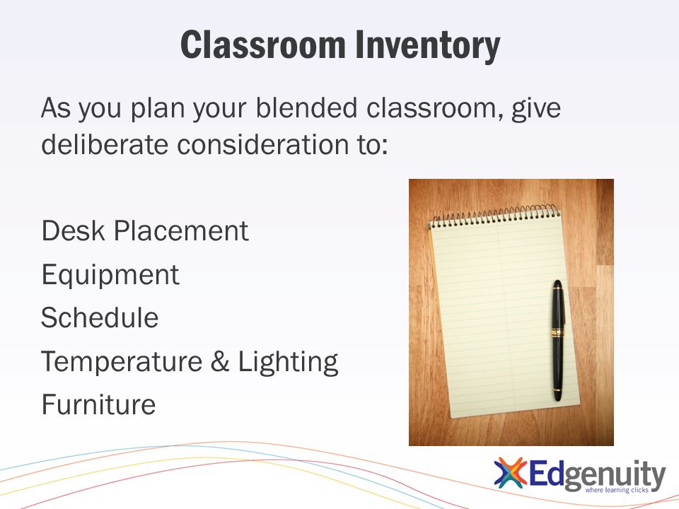 Classroom Inventory As you plan your blended classroom, give deliberate consideration to: Desk Placement Equipment Schedule Temperature & Lighting Furniture