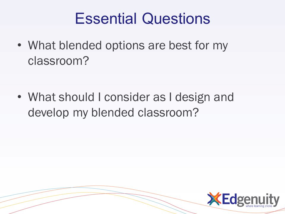 Essential Questions What blended options are best for my classroom? What should I consider as I design and develop my blended classroom?