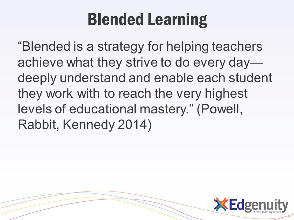 """Blended Learning """"Blended is a strategy for helping teachers achieve what they strive to do every day— deeply understand and enable each student they"""